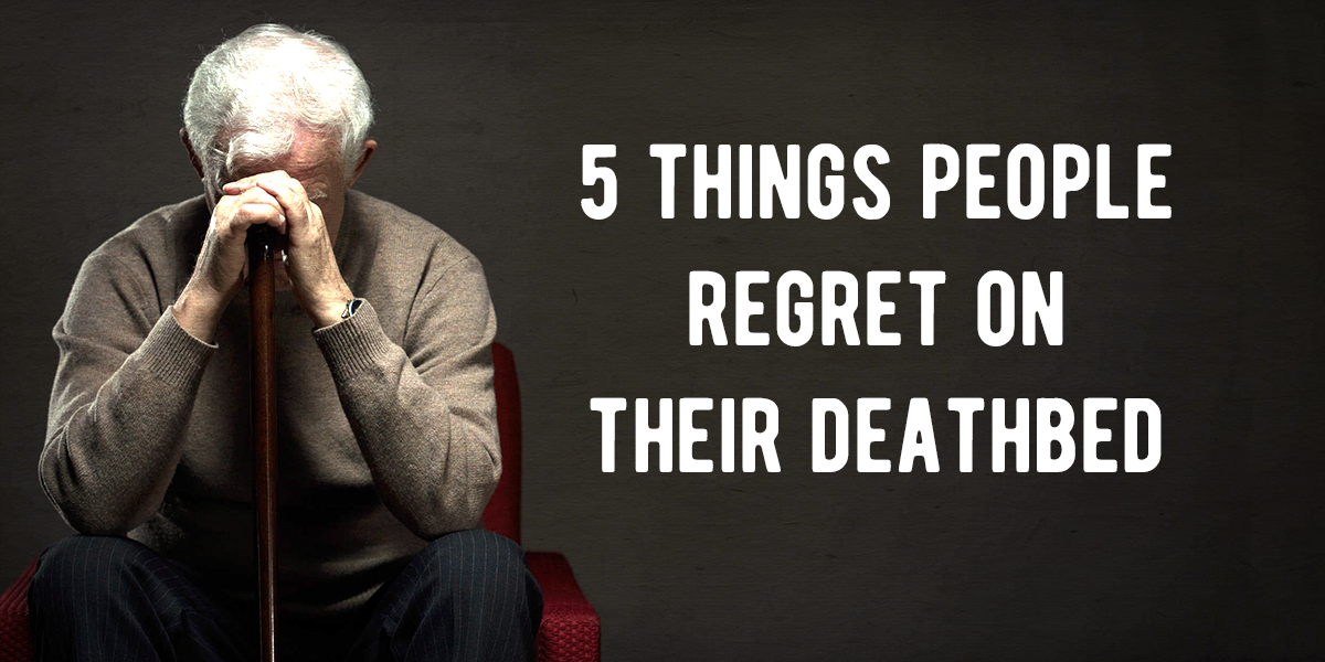 Deathbed Regrets You Can Avoid If You Make Changes In Your Life - Nurse reveals 5 biggest regrets everyone deathbed